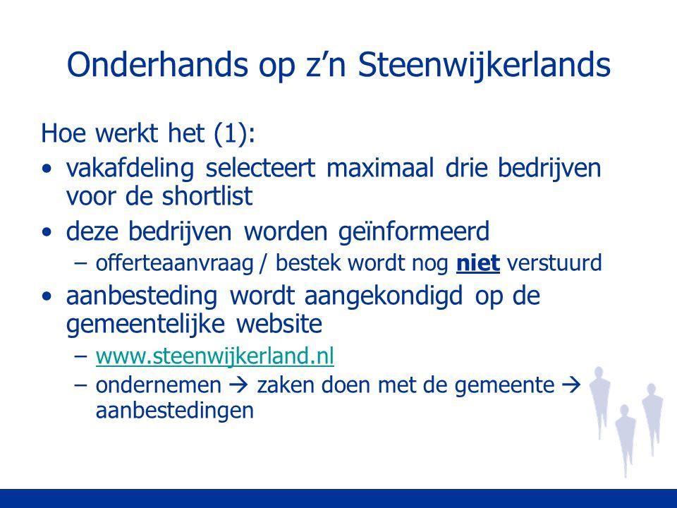 Onderhands op z'n Steenwijkerlands Hoe werkt het (1): vakafdeling selecteert maximaal drie bedrijven voor de shortlist deze bedrijven worden geïnformeerd –offerteaanvraag / bestek wordt nog niet verstuurd aanbesteding wordt aangekondigd op de gemeentelijke website –www.steenwijkerland.nlwww.steenwijkerland.nl –ondernemen  zaken doen met de gemeente  aanbestedingen