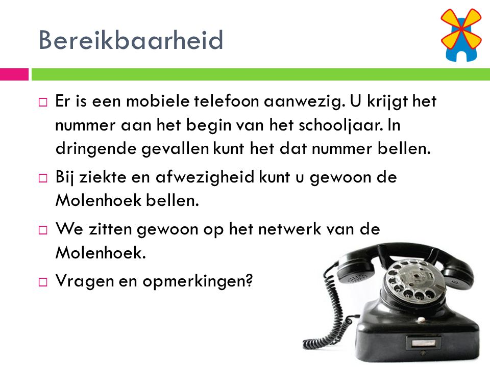 Bereikbaarheid  Er is een mobiele telefoon aanwezig. U krijgt het nummer aan het begin van het schooljaar. In dringende gevallen kunt het dat nummer