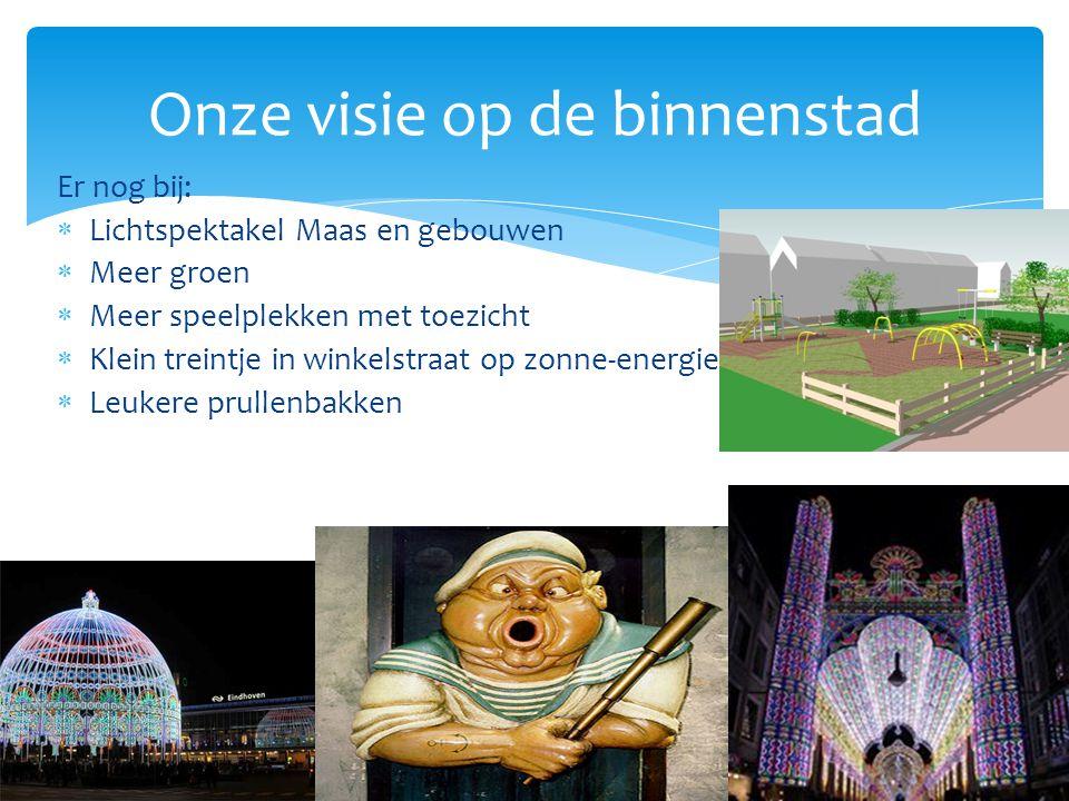 Er nog bij:  Lichtspektakel Maas en gebouwen  Meer groen  Meer speelplekken met toezicht  Klein treintje in winkelstraat op zonne-energie  Leukere prullenbakken Onze visie op de binnenstad