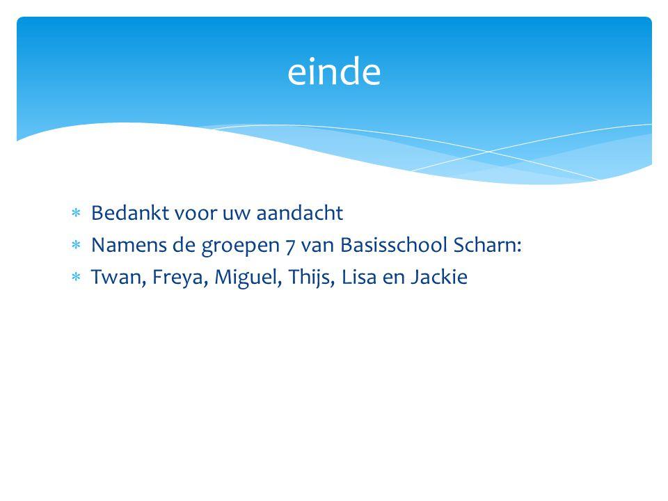  Bedankt voor uw aandacht  Namens de groepen 7 van Basisschool Scharn:  Twan, Freya, Miguel, Thijs, Lisa en Jackie einde