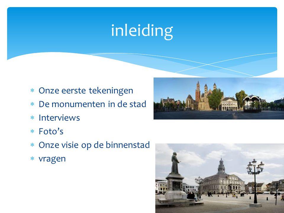  Onze eerste tekeningen  De monumenten in de stad  Interviews  Foto's  Onze visie op de binnenstad  vragen inleiding