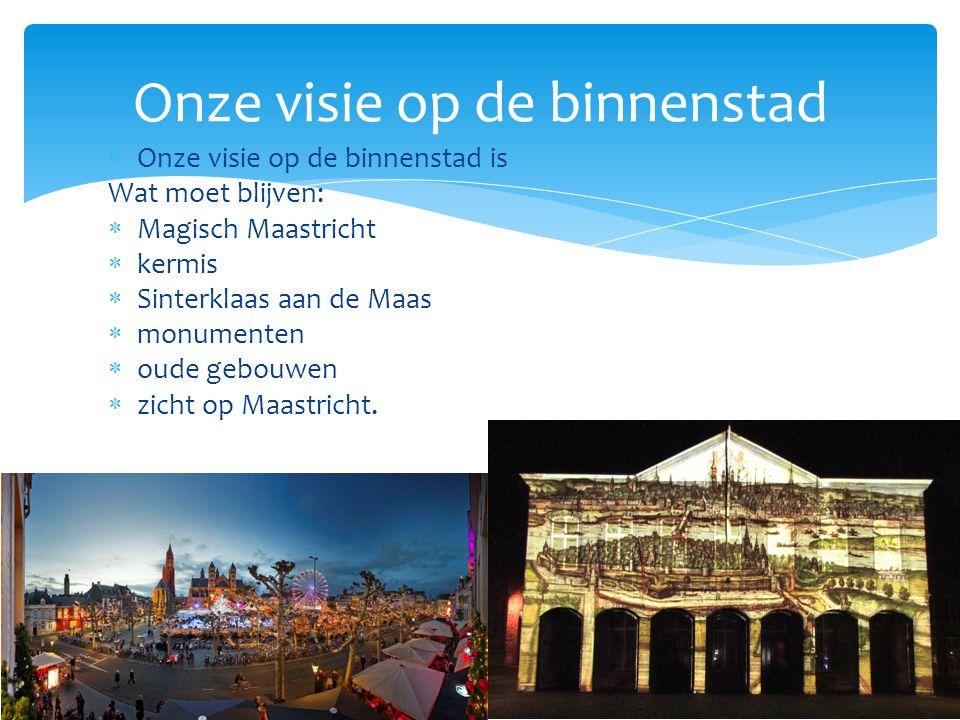  Onze visie op de binnenstad is Wat moet blijven:  Magisch Maastricht  kermis  Sinterklaas aan de Maas  monumenten  oude gebouwen  zicht op Maastricht.