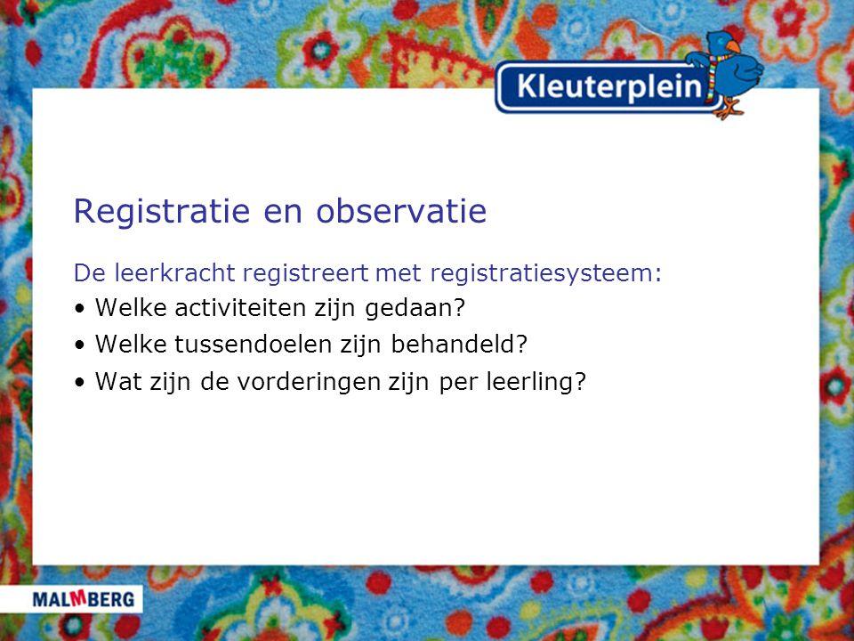 Registratie en observatie De leerkracht registreert met registratiesysteem: Welke activiteiten zijn gedaan? Welke tussendoelen zijn behandeld? Wat zij