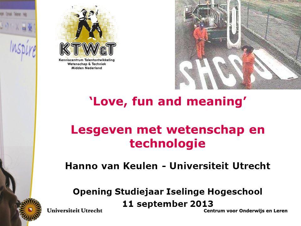 'Love, fun and meaning' Lesgeven met wetenschap en technologie Hanno van Keulen - Universiteit Utrecht Opening Studiejaar Iselinge Hogeschool 11 september 2013