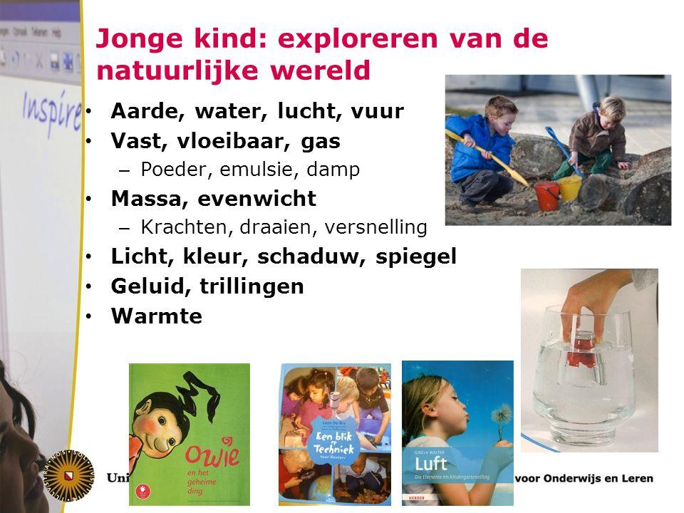 Jonge kind: exploreren van de natuurlijke wereld Aarde, water, lucht, vuur Vast, vloeibaar, gas – Poeder, emulsie, damp Massa, evenwicht – Krachten, d