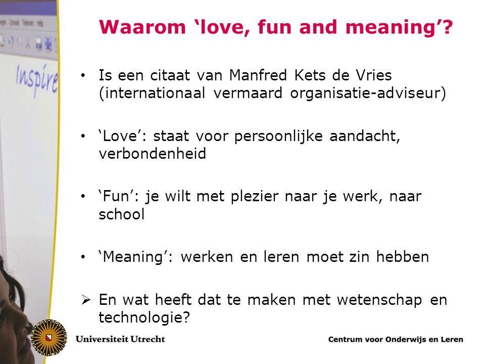 Waarom 'love, fun and meaning'? Is een citaat van Manfred Kets de Vries (internationaal vermaard organisatie-adviseur) 'Love': staat voor persoonlijke