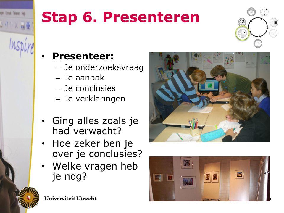 Stap 6. Presenteren Presenteer: – Je onderzoeksvraag – Je aanpak – Je conclusies – Je verklaringen Ging alles zoals je had verwacht? Hoe zeker ben je