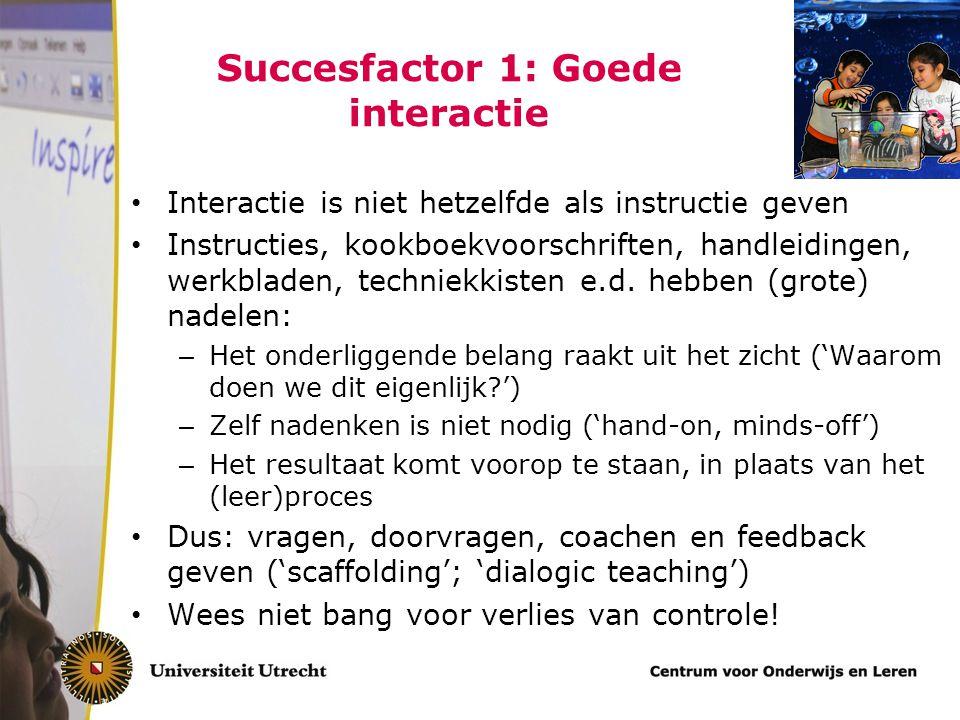 Succesfactor 1: Goede interactie Interactie is niet hetzelfde als instructie geven Instructies, kookboekvoorschriften, handleidingen, werkbladen, techniekkisten e.d.