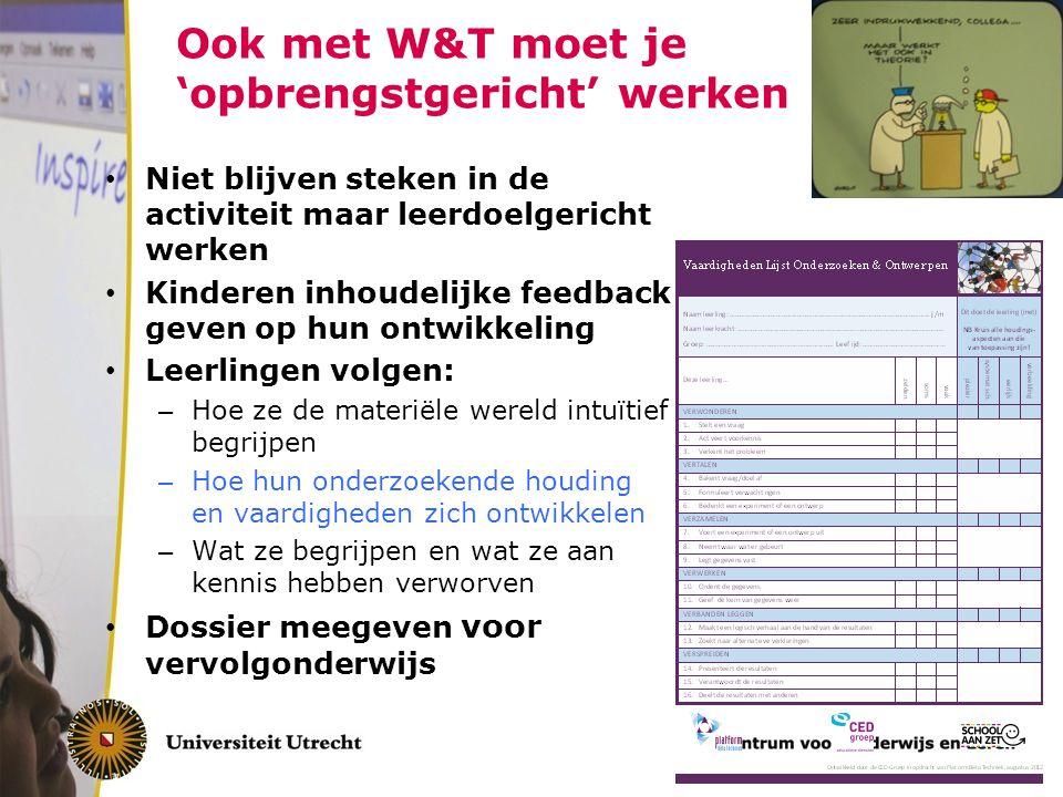 Ook met W&T moet je 'opbrengstgericht' werken Niet blijven steken in de activiteit maar leerdoelgericht werken Kinderen inhoudelijke feedback geven op