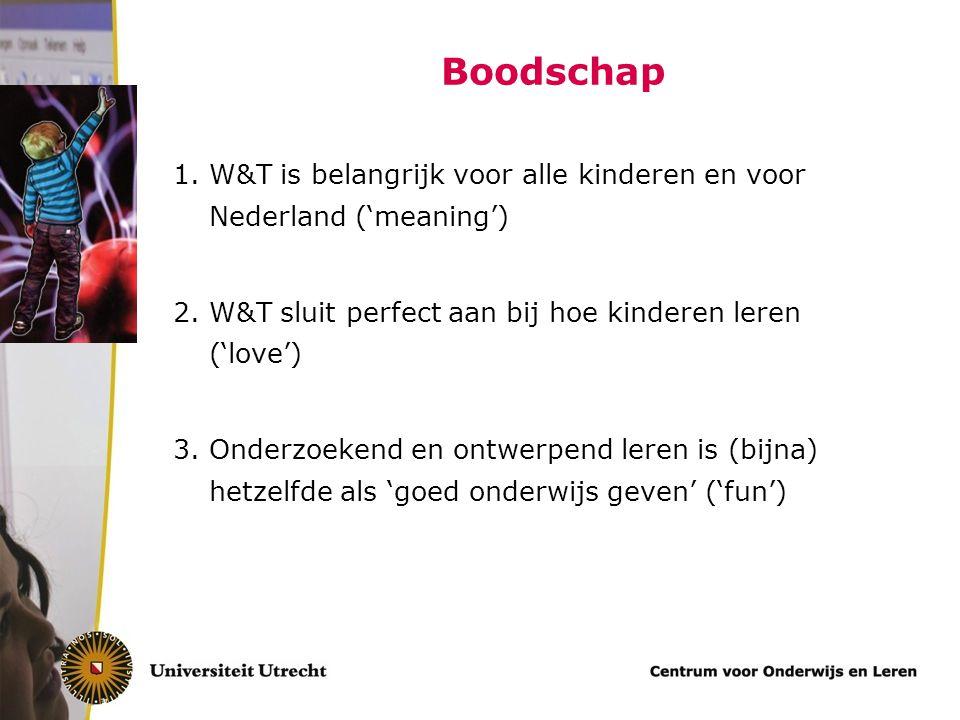 Boodschap 1.W&T is belangrijk voor alle kinderen en voor Nederland ('meaning') 2.W&T sluit perfect aan bij hoe kinderen leren ('love') 3.Onderzoekend en ontwerpend leren is (bijna) hetzelfde als 'goed onderwijs geven' ('fun')