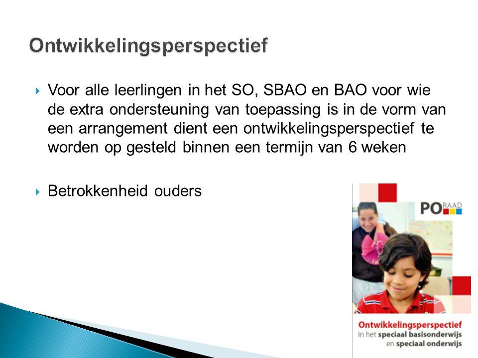  Voor alle leerlingen in het SO, SBAO en BAO voor wie de extra ondersteuning van toepassing is in de vorm van een arrangement dient een ontwikkelingsperspectief te worden op gesteld binnen een termijn van 6 weken  Betrokkenheid ouders