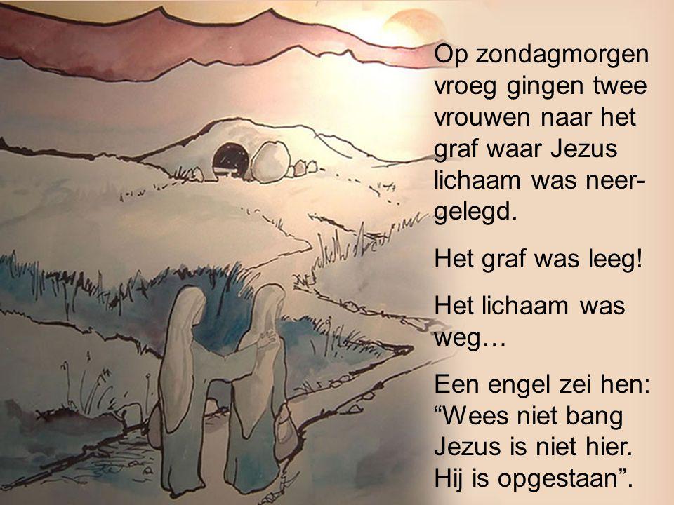 Op zondagmorgen vroeg gingen twee vrouwen naar het graf waar Jezus lichaam was neer- gelegd. Het graf was leeg! Het lichaam was weg… Een engel zei hen