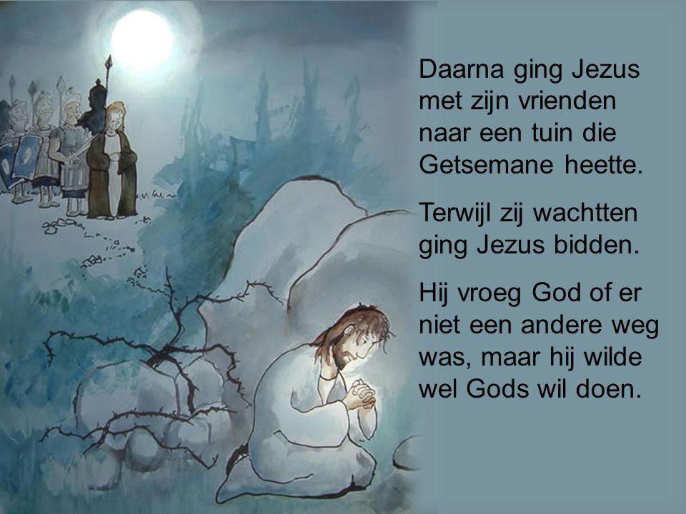 Daarna ging Jezus met zijn vrienden naar een tuin die Getsemane heette. Terwijl zij wachtten ging Jezus bidden. Hij vroeg God of er niet een andere we
