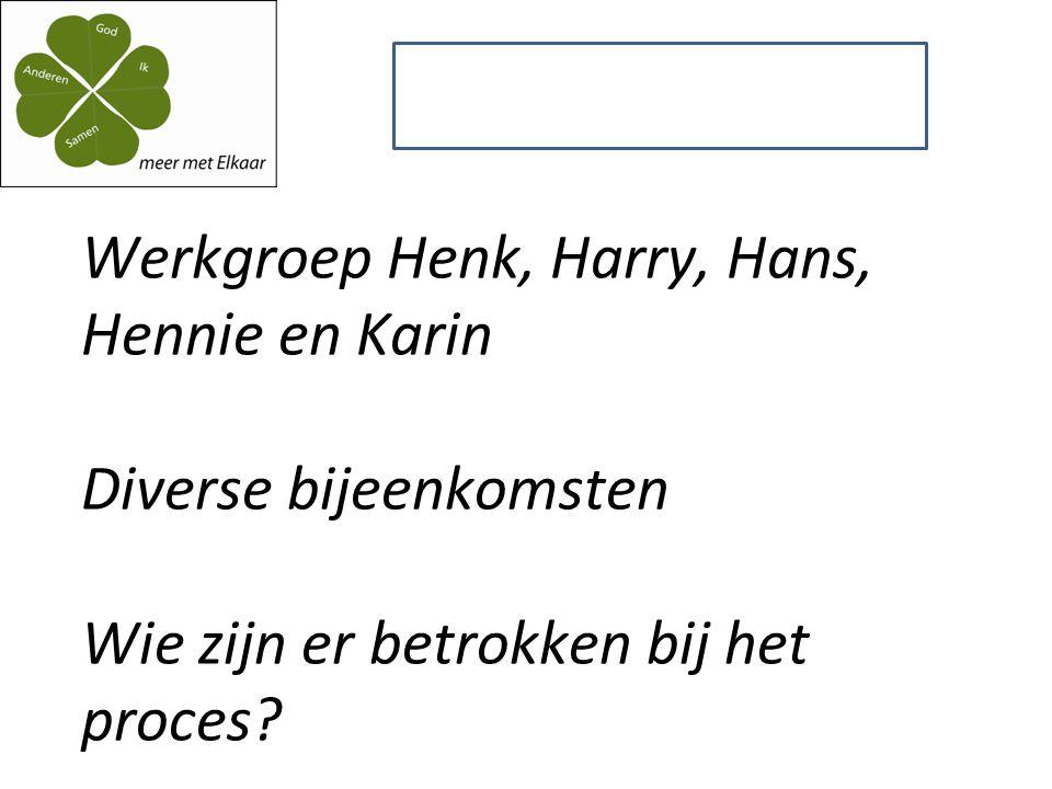 Werkgroep Henk, Harry, Hans, Hennie en Karin Diverse bijeenkomsten Wie zijn er betrokken bij het proces.