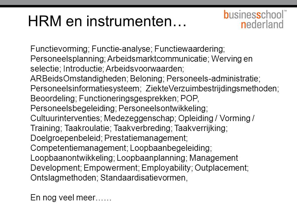 HRM en instrumenten… Functievorming; Functie-analyse; Functiewaardering; Personeelsplanning; Arbeidsmarktcommunicatie; Werving en selectie; Introductie; Arbeidsvoorwaarden; ARBeidsOmstandigheden; Beloning; Personeels-administratie; Personeelsinformatiesysteem; ZiekteVerzuimbestrijdingsmethoden; Beoordeling; Functioneringsgesprekken; POP, Personeelsbegeleiding; Personeelsontwikkeling; Cultuurinterventies; Medezeggenschap; Opleiding / Vorming / Training; Taakroulatie; Taakverbreding; Taakverrijking; Doelgroepenbeleid; Prestatiemanagement; Competentiemanagement; Loopbaanbegeleiding; Loopbaanontwikkeling; Loopbaanplanning; Management Development; Empowerment; Employability; Outplacement; Ontslagmethoden; Standaardisatievormen, En nog veel meer……