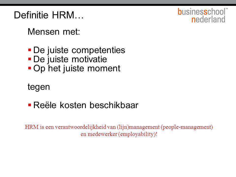 Definitie HRM… Mensen met:  De juiste competenties  De juiste motivatie  Op het juiste moment tegen  Reële kosten beschikbaar HRM is een verantwoordelijkheid van (lijn)management (people-management) en medewerker (employability)!
