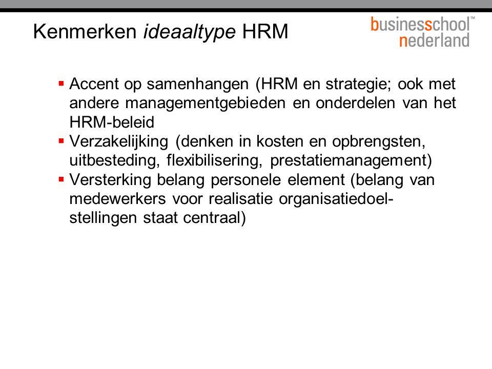 Kenmerken ideaaltype HRM  Accent op samenhangen (HRM en strategie; ook met andere managementgebieden en onderdelen van het HRM-beleid  Verzakelijking (denken in kosten en opbrengsten, uitbesteding, flexibilisering, prestatiemanagement)  Versterking belang personele element (belang van medewerkers voor realisatie organisatiedoel- stellingen staat centraal)