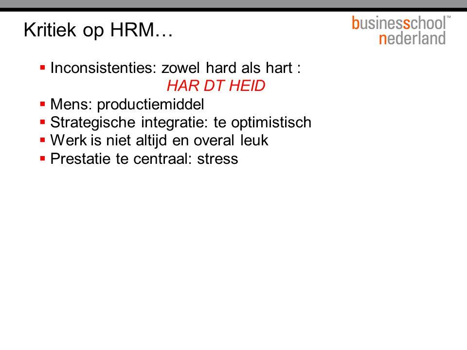 Kritiek op HRM…  Inconsistenties: zowel hard als hart : HAR DT HEID  Mens: productiemiddel  Strategische integratie: te optimistisch  Werk is niet altijd en overal leuk  Prestatie te centraal: stress