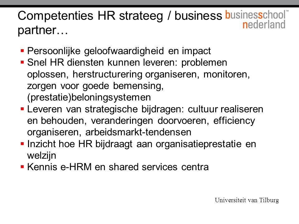 Competenties HR strateeg / business partner…  Persoonlijke geloofwaardigheid en impact  Snel HR diensten kunnen leveren: problemen oplossen, herstructurering organiseren, monitoren, zorgen voor goede bemensing, (prestatie)beloningsystemen  Leveren van strategische bijdragen: cultuur realiseren en behouden, veranderingen doorvoeren, efficiency organiseren, arbeidsmarkt-tendensen  Inzicht hoe HR bijdraagt aan organisatieprestatie en welzijn  Kennis e-HRM en shared services centra Universiteit van Tilburg