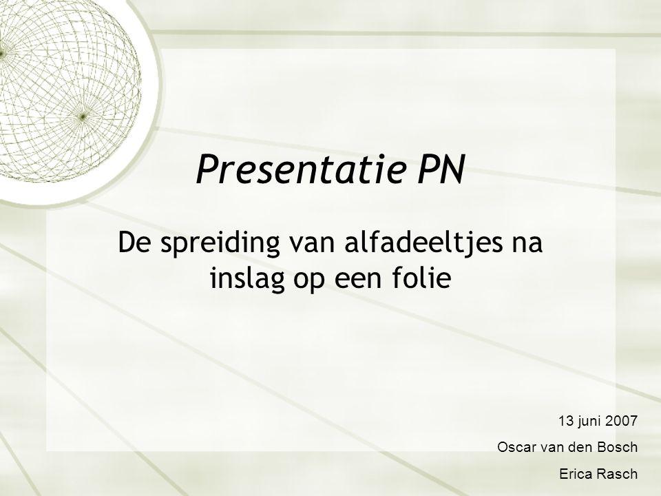 Presentatie PN De spreiding van alfadeeltjes na inslag op een folie 13 juni 2007 Oscar van den Bosch Erica Rasch