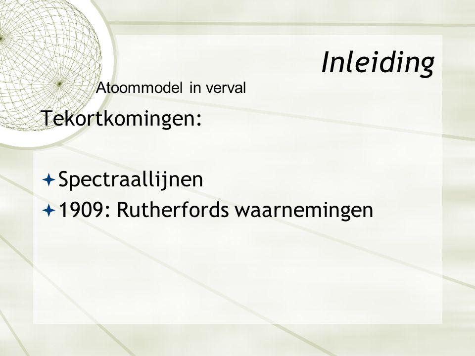 Inleiding Tekortkomingen:  Spectraallijnen  1909: Rutherfords waarnemingen Atoommodel in verval