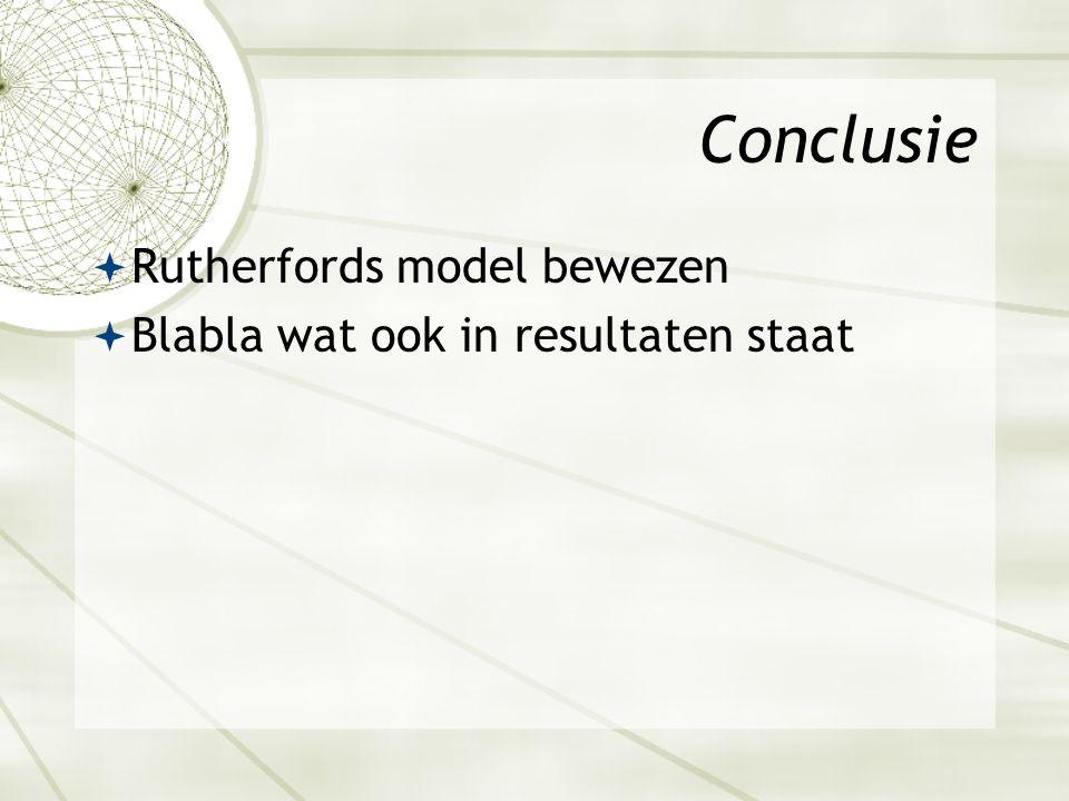 Conclusie  Rutherfords model bewezen  Blabla wat ook in resultaten staat