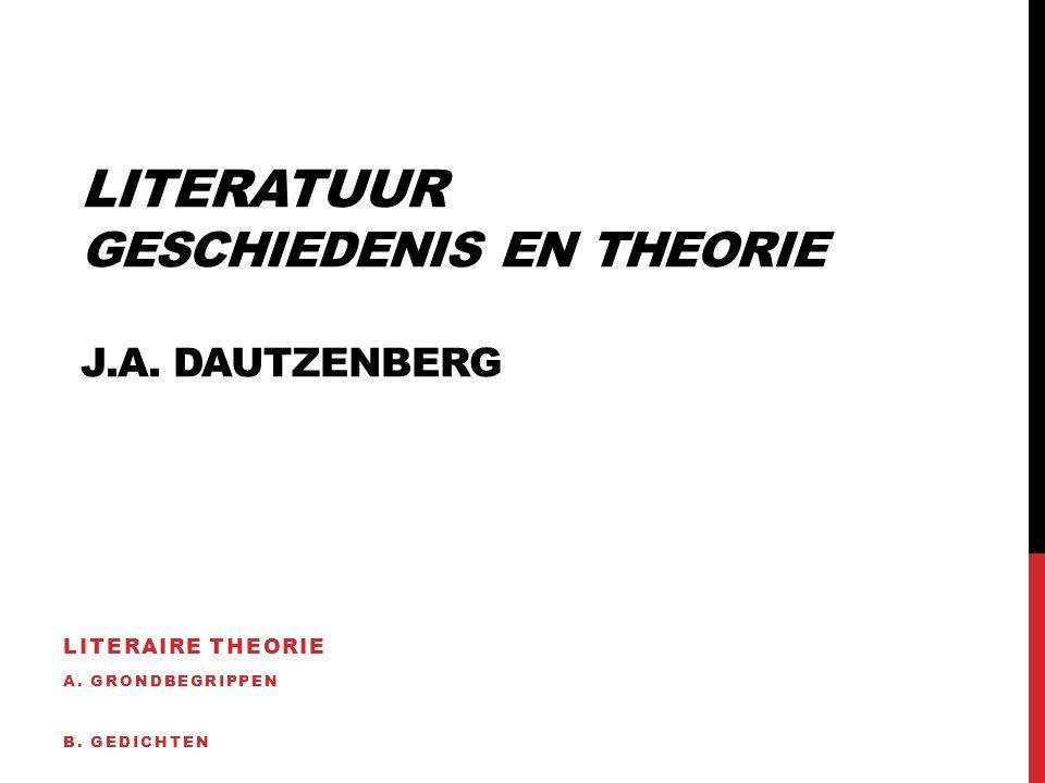LITERATUUR GESCHIEDENIS EN THEORIE J.A. DAUTZENBERG LITERAIRE THEORIE A. GRONDBEGRIPPEN B. GEDICHTEN