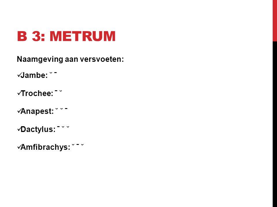 B 3: METRUM Naamgeving aan versvoeten: Jambe: ˘ ˉ Trochee: ˉ ˘ Anapest: ˘ ˘ ˉ Dactylus: ˉ ˘ ˘ Amfibrachys: ˘ ˉ ˘