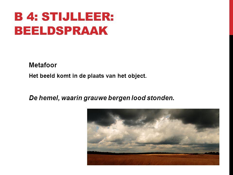 B 4: STIJLLEER: BEELDSPRAAK Metafoor Het beeld komt in de plaats van het object. De hemel, waarin grauwe bergen lood stonden.