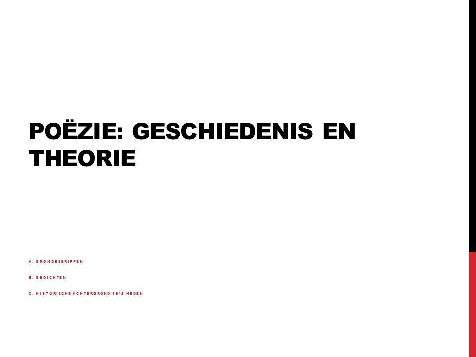 POËZIE: GESCHIEDENIS EN THEORIE A. GRONDBEGRIPPEN B. GEDICHTEN C. HISTORISCHE ACHTERGROND 1945-HEDEN