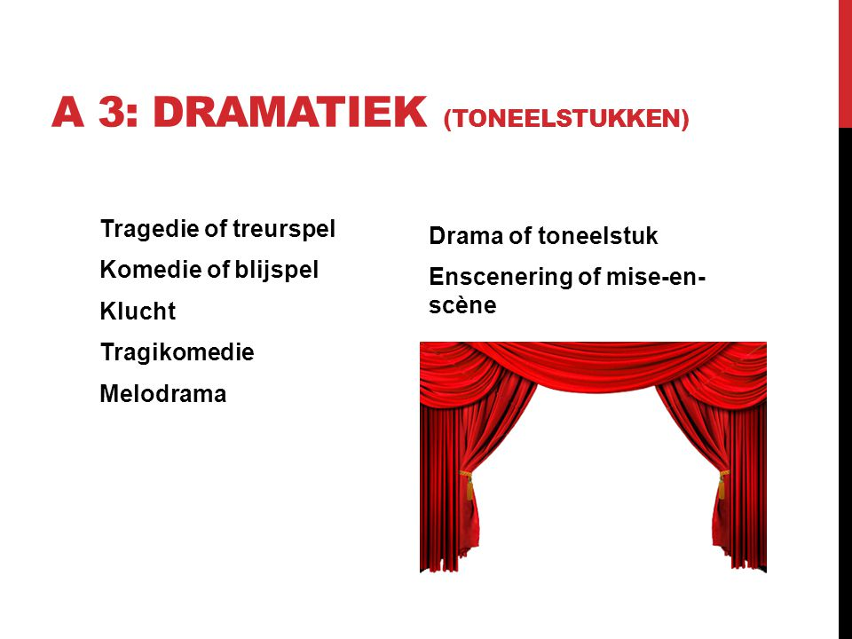 A 3: DRAMATIEK (TONEELSTUKKEN) Tragedie of treurspel Komedie of blijspel Klucht Tragikomedie Melodrama Drama of toneelstuk Enscenering of mise-en- scè