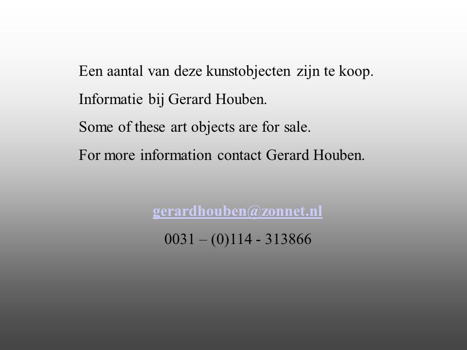 Een aantal van deze kunstobjecten zijn te koop. Informatie bij Gerard Houben. Some of these art objects are for sale. For more information contact Ger