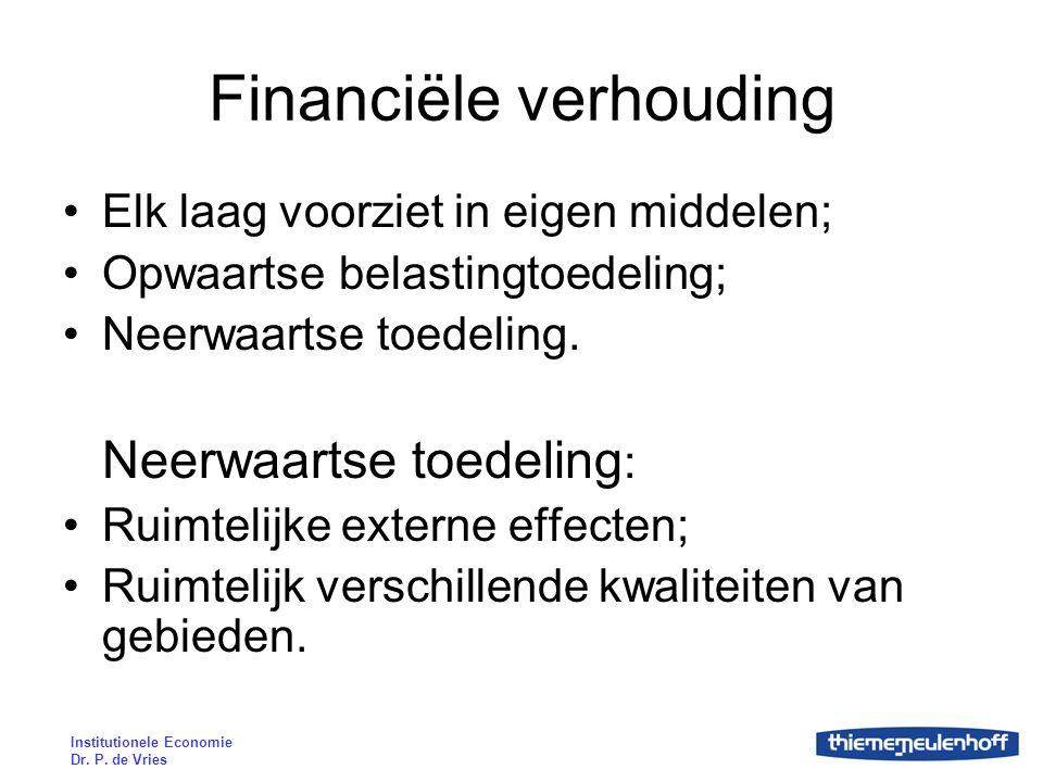 Institutionele Economie Dr. P. de Vries Financiële verhouding Elk laag voorziet in eigen middelen; Opwaartse belastingtoedeling; Neerwaartse toedeling