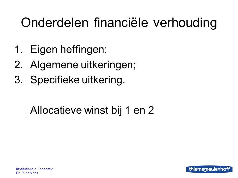 Institutionele Economie Dr. P. de Vries Onderdelen financiële verhouding 1.Eigen heffingen; 2.Algemene uitkeringen; 3.Specifieke uitkering. Allocatiev