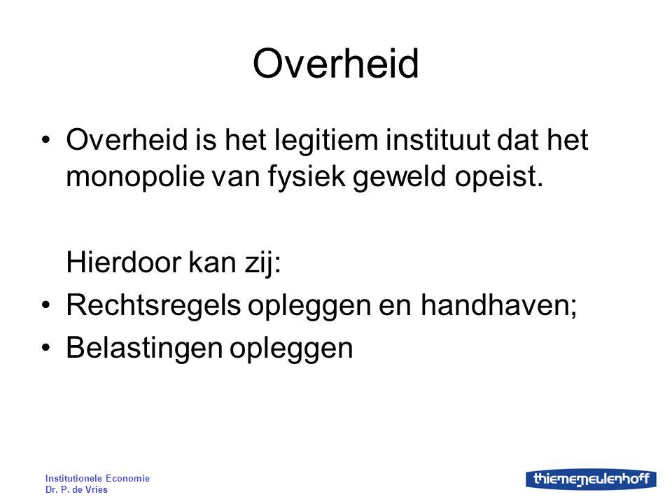 Institutionele Economie Dr. P. de Vries Overheid Overheid is het legitiem instituut dat het monopolie van fysiek geweld opeist. Hierdoor kan zij: Rech