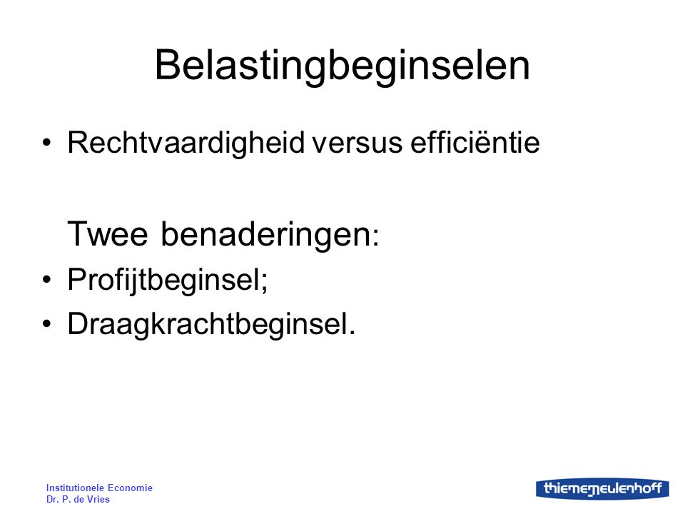 Institutionele Economie Dr. P. de Vries Belastingbeginselen Rechtvaardigheid versus efficiëntie Twee benaderingen : Profijtbeginsel; Draagkrachtbegins