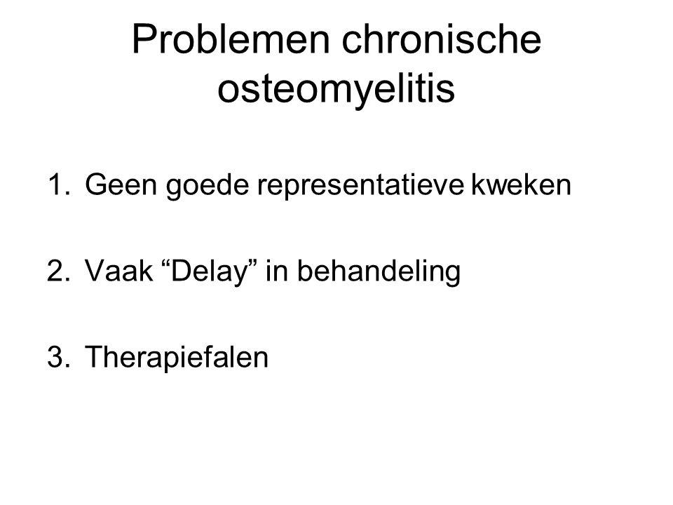 """Problemen chronische osteomyelitis 1.Geen goede representatieve kweken 2.Vaak """"Delay"""" in behandeling 3.Therapiefalen"""
