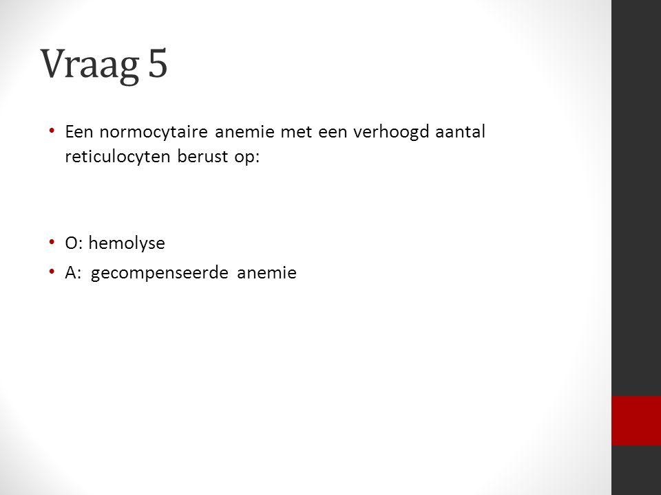Vraag 5 Een normocytaire anemie met een verhoogd aantal reticulocyten berust op: O: hemolyse A: gecompenseerde anemie