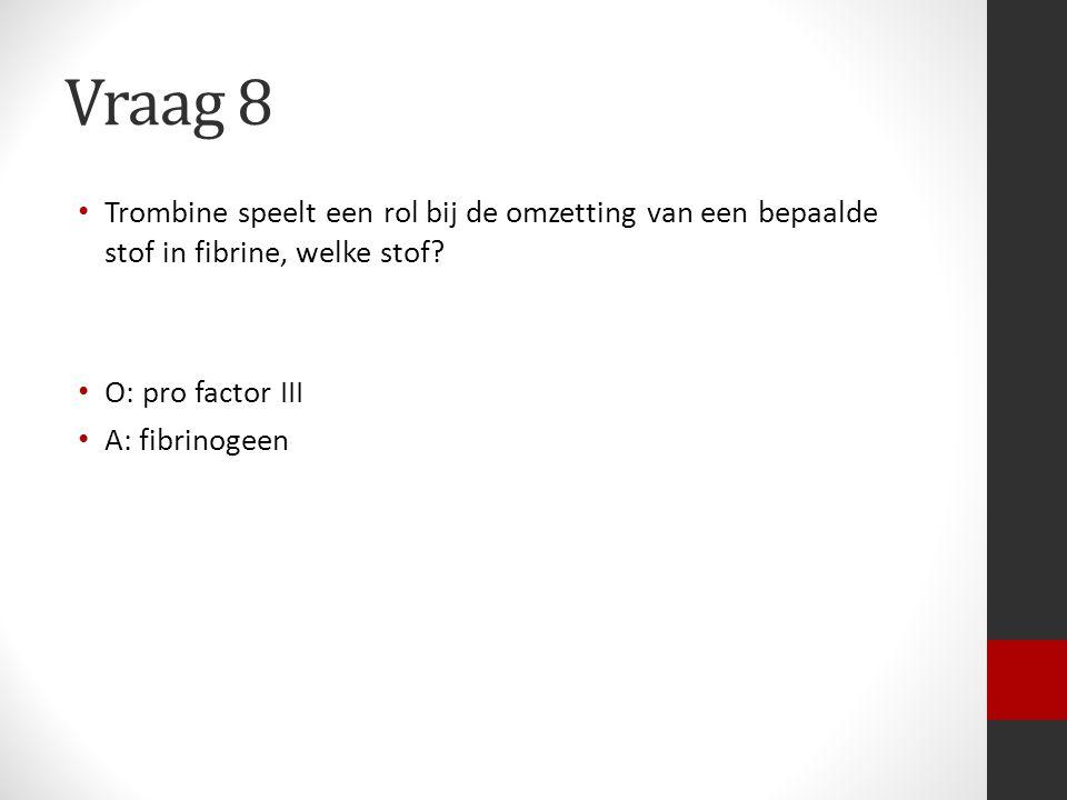 Vraag 8 Trombine speelt een rol bij de omzetting van een bepaalde stof in fibrine, welke stof? O: pro factor III A: fibrinogeen