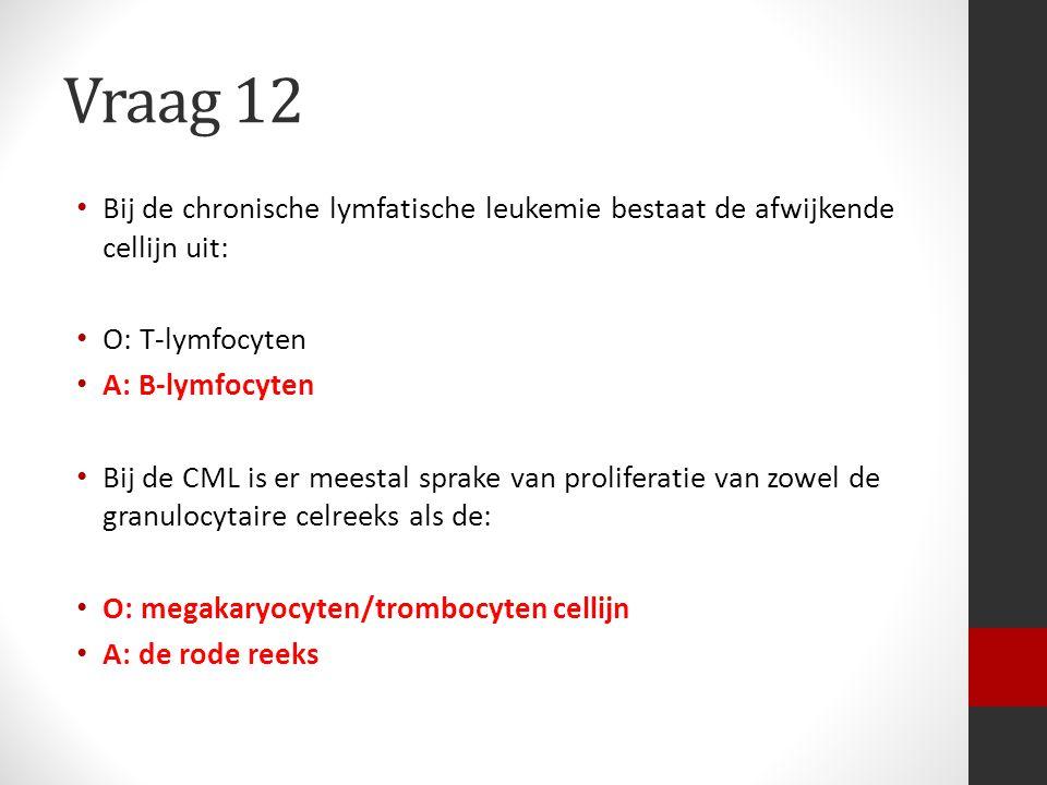 Vraag 12 Bij de chronische lymfatische leukemie bestaat de afwijkende cellijn uit: O: T-lymfocyten A: B-lymfocyten Bij de CML is er meestal sprake van