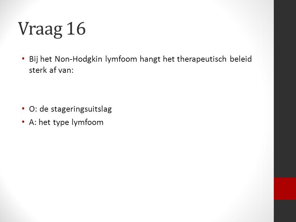 Vraag 16 Bij het Non-Hodgkin lymfoom hangt het therapeutisch beleid sterk af van: O: de stageringsuitslag A: het type lymfoom