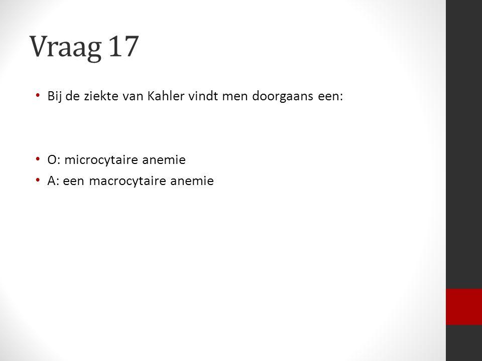 Vraag 17 Bij de ziekte van Kahler vindt men doorgaans een: O: microcytaire anemie A: een macrocytaire anemie