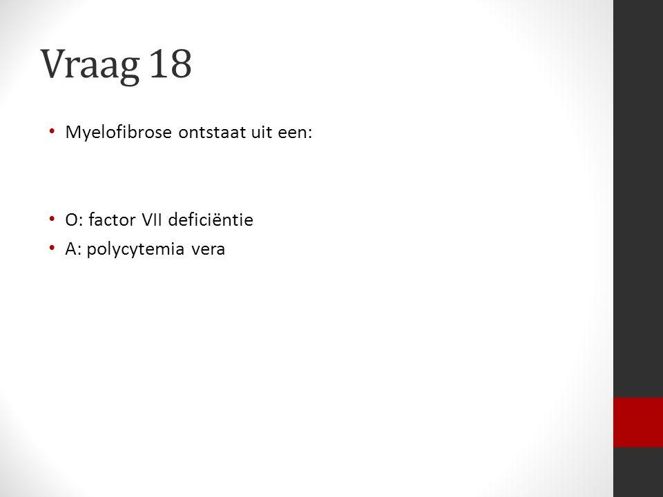 Vraag 18 Myelofibrose ontstaat uit een: O: factor VII deficiëntie A: polycytemia vera