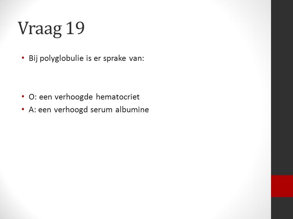 Vraag 19 Bij polyglobulie is er sprake van: O: een verhoogde hematocriet A: een verhoogd serum albumine