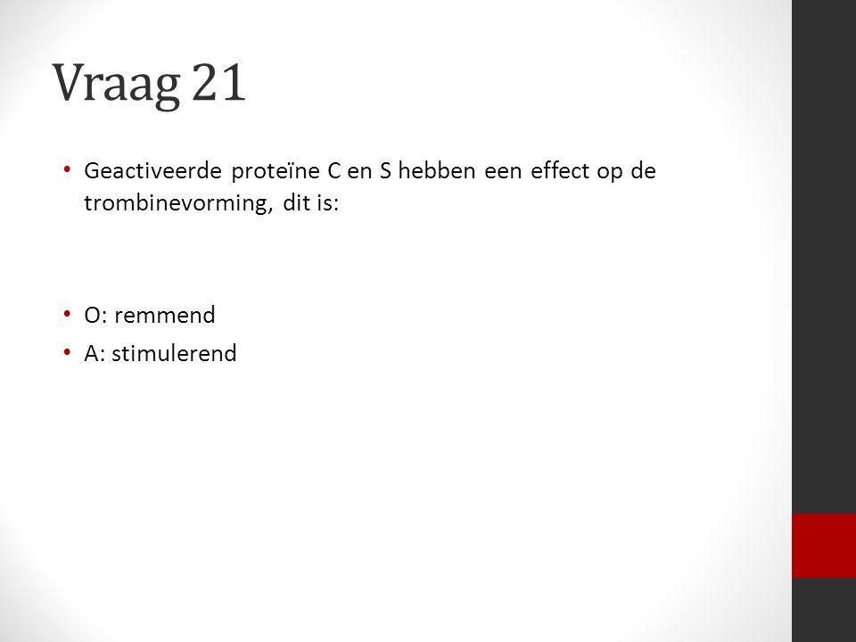 Vraag 21 Geactiveerde proteïne C en S hebben een effect op de trombinevorming, dit is: O: remmend A: stimulerend