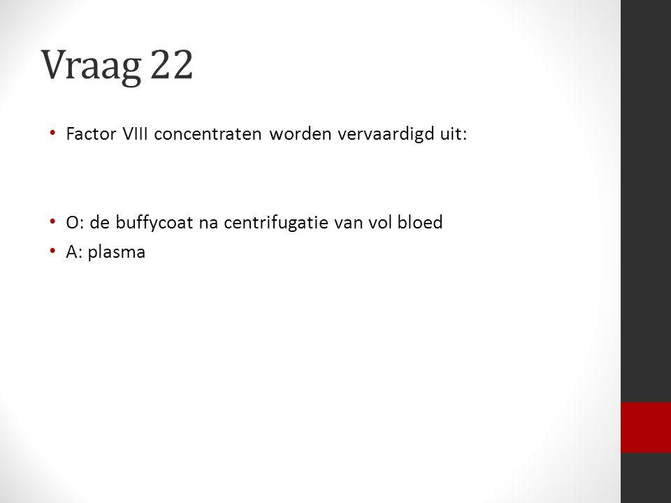 Vraag 22 Factor VIII concentraten worden vervaardigd uit: O: de buffycoat na centrifugatie van vol bloed A: plasma