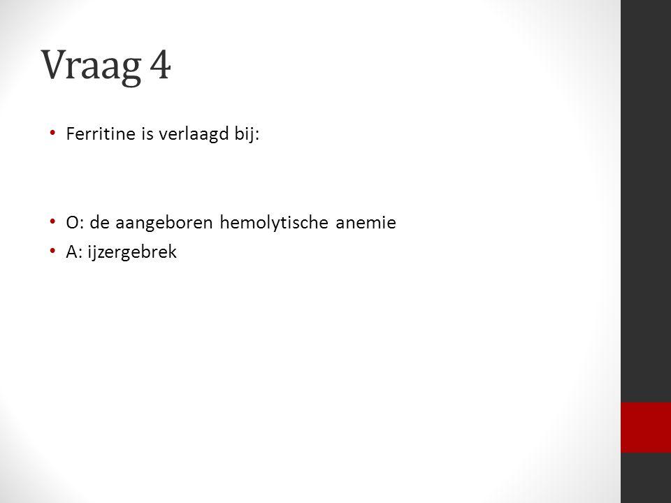 Vraag 4 Ferritine is verlaagd bij: O: de aangeboren hemolytische anemie A: ijzergebrek