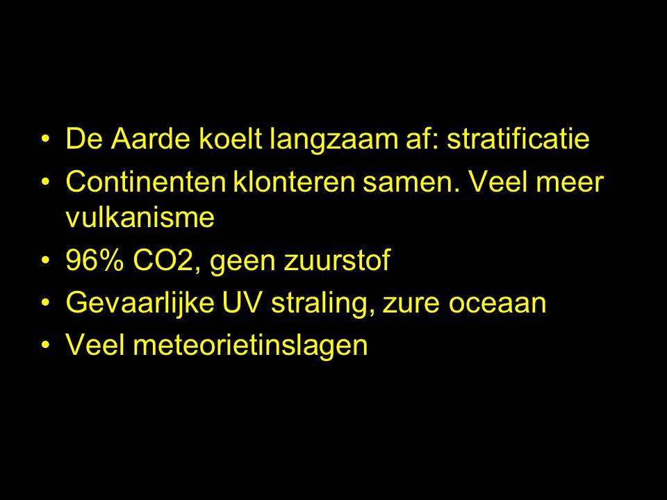 De Aarde koelt langzaam af: stratificatie Continenten klonteren samen. Veel meer vulkanisme 96% CO2, geen zuurstof Gevaarlijke UV straling, zure oceaa