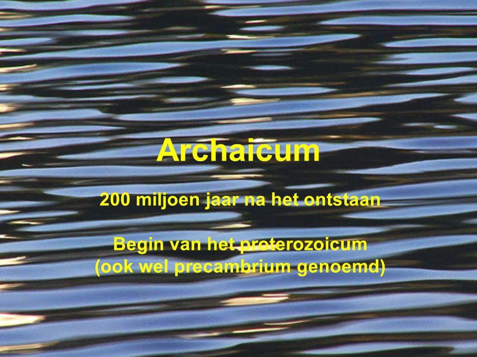 Archaicum 200 miljoen jaar na het ontstaan Begin van het proterozoicum (ook wel precambrium genoemd)