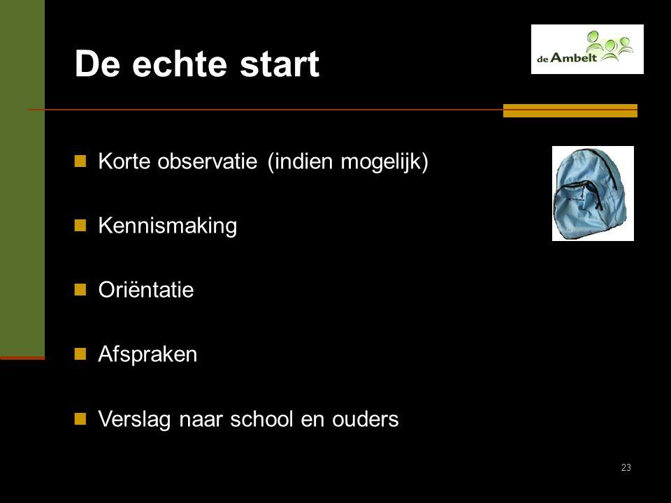 23 De echte start Korte observatie (indien mogelijk) Kennismaking Oriëntatie Afspraken Verslag naar school en ouders